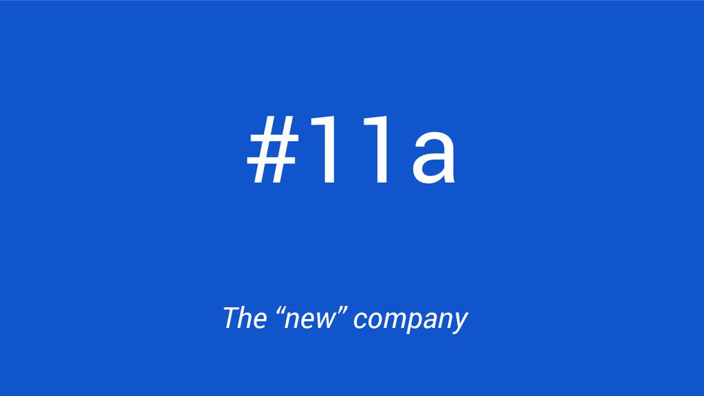 "#11a The ""new"" company"
