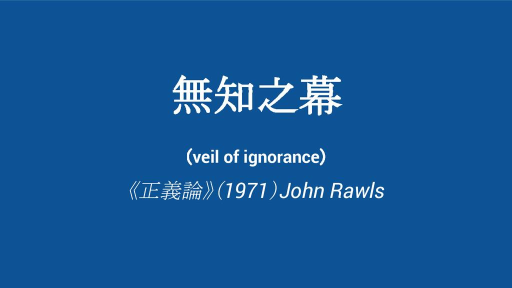 無知之幕 (veil of ignorance) 《正義論》(1971)John Rawls