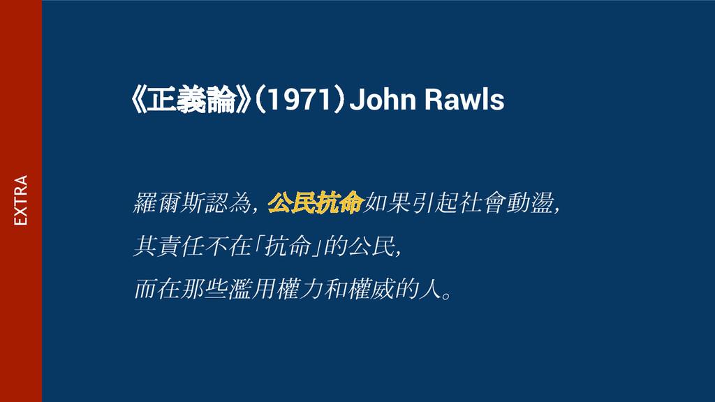 《正義論》(1971)John Rawls 羅爾斯認為,公民抗命如果引起社會動盪, 其責任不在...