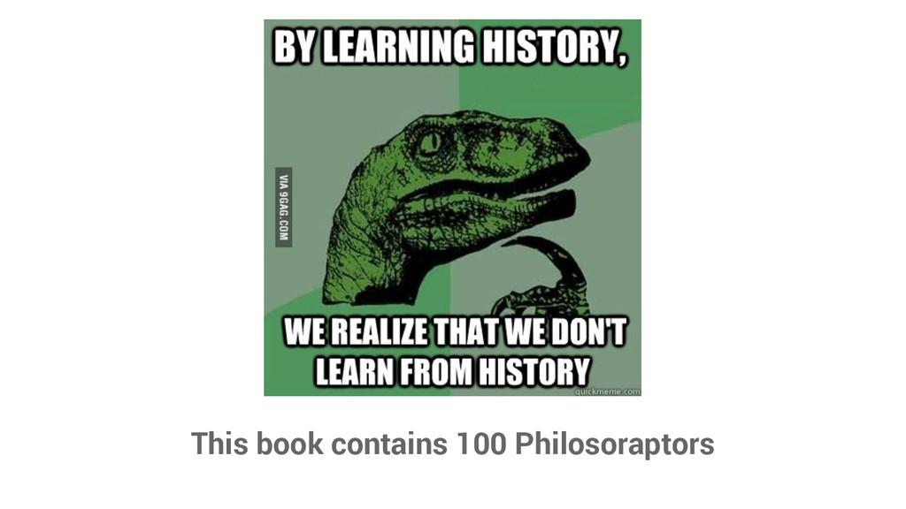 This book contains 100 Philosoraptors
