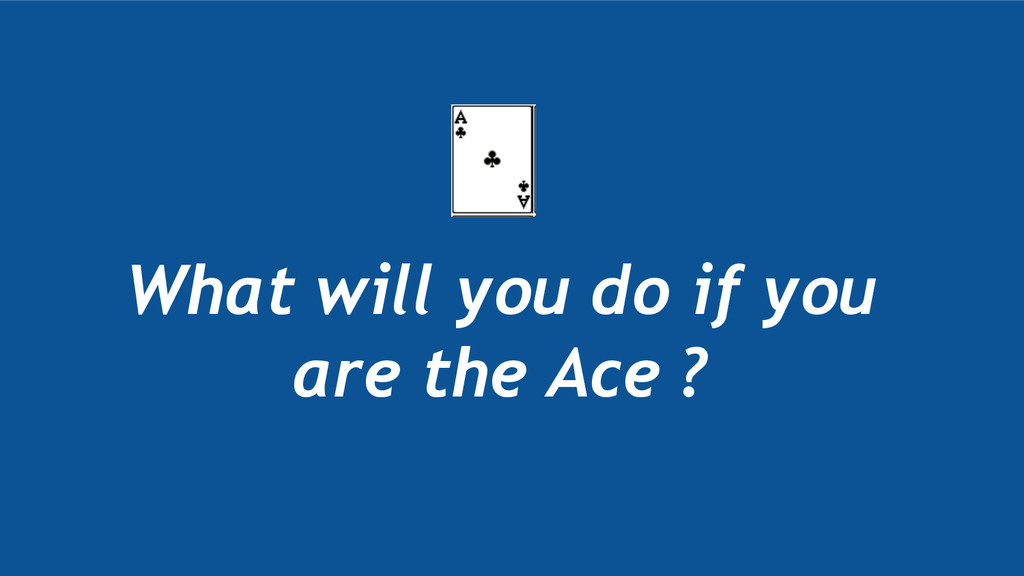 What will you do if you are the Ace ?