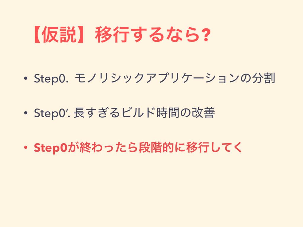 ʲԾઆʳҠߦ͢ΔͳΒ? • Step0. ϞϊϦγοΫΞϓϦέʔγϣϯͷׂ • Step0'...
