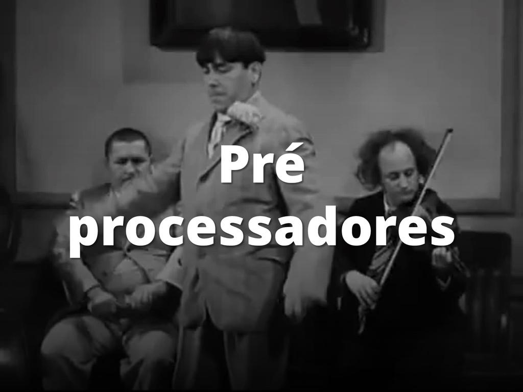 Pré processadores