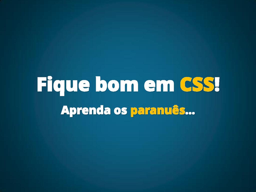 Fique bom em CSS! Aprenda os paranuês...