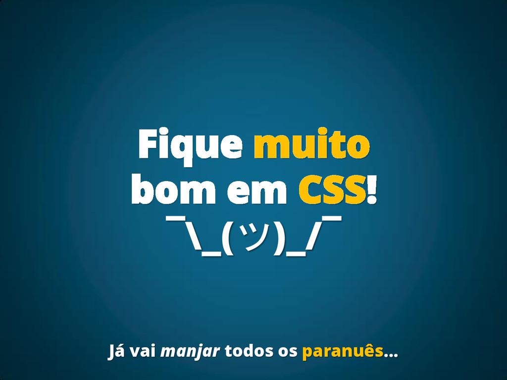 Fique muito bom em CSS! ¯\_(ツ)_/¯ Já vai manjar...