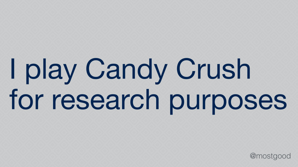 @mostgood I play Candy Crush for research purpo...