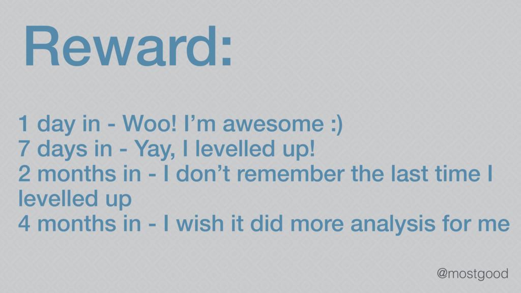 @mostgood Reward: 1 day in - Woo! I'm awesome :...