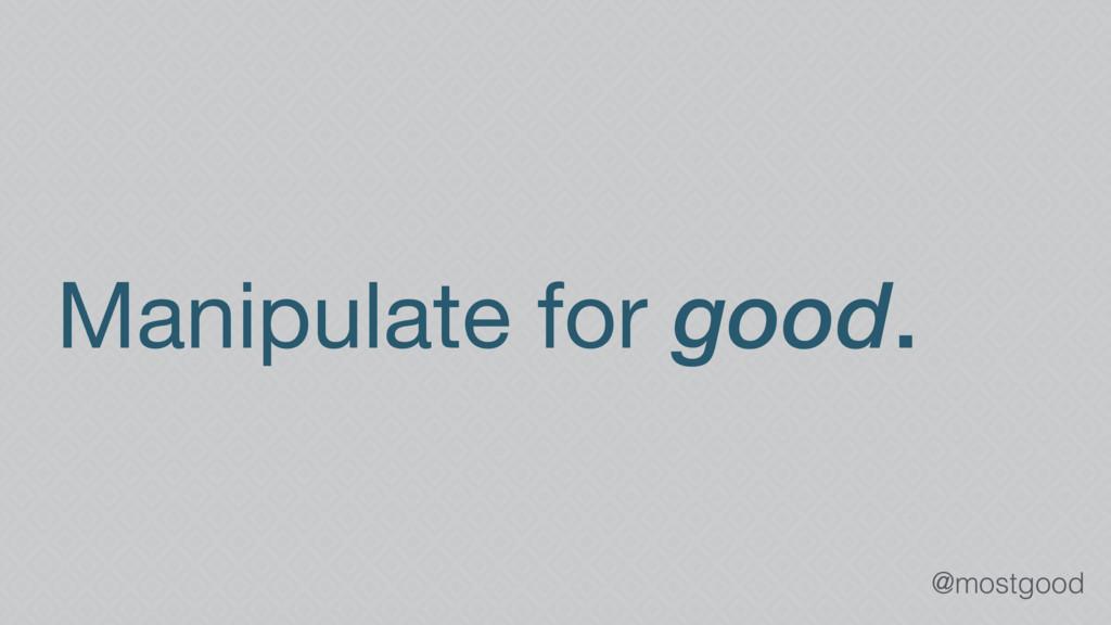 @mostgood Manipulate for good.