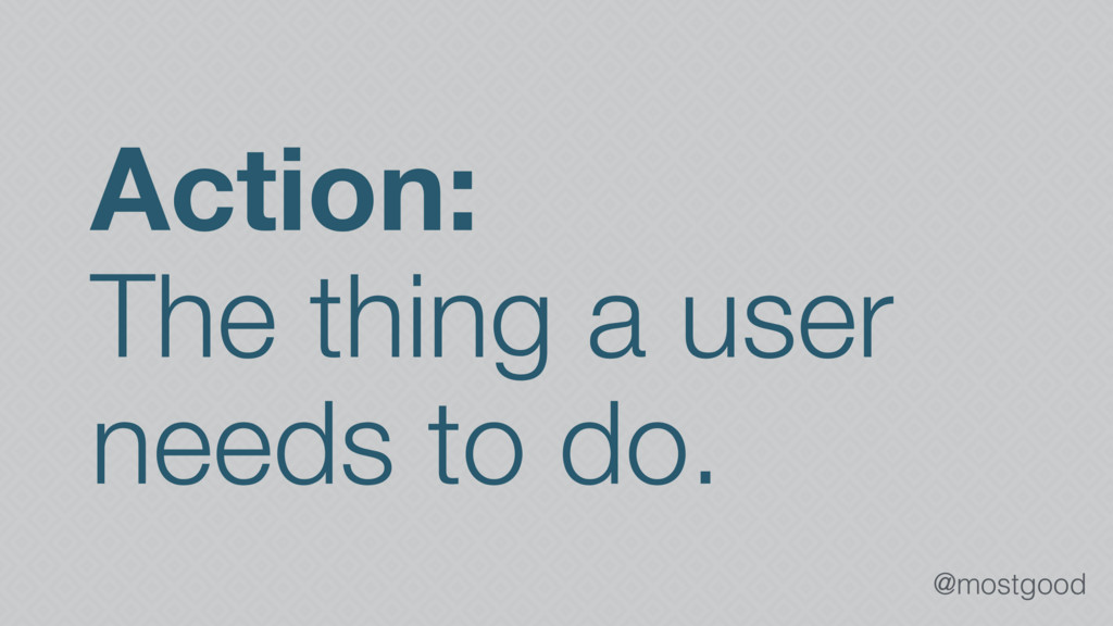 @mostgood Action: The thing a user needs to do.