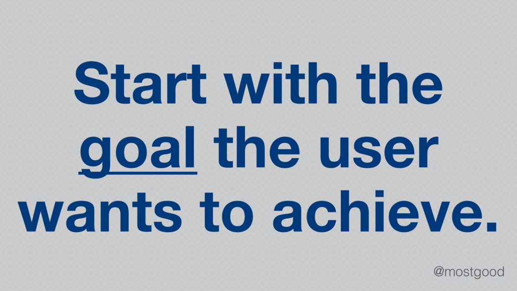 @mostgood Start with the goal the user wants to...