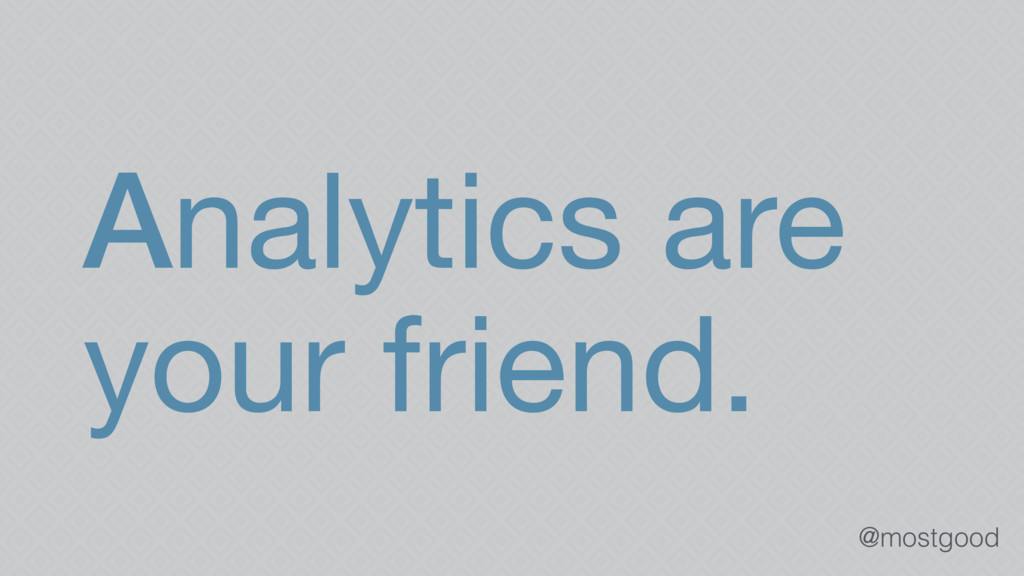 @mostgood Analytics are your friend.