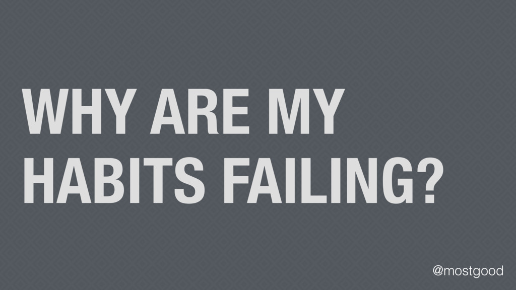 @mostgood WHY ARE MY HABITS FAILING?