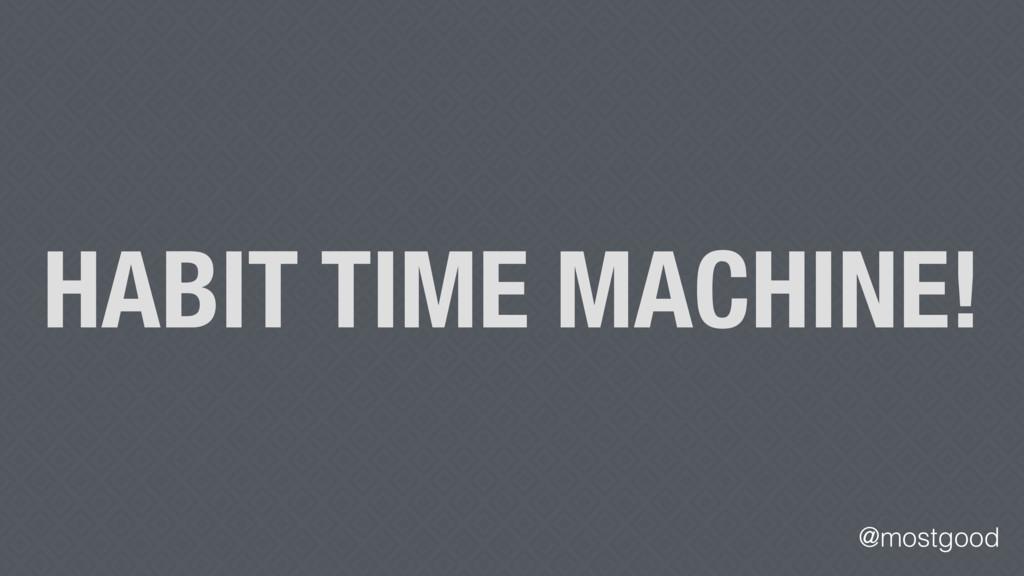 @mostgood HABIT TIME MACHINE!