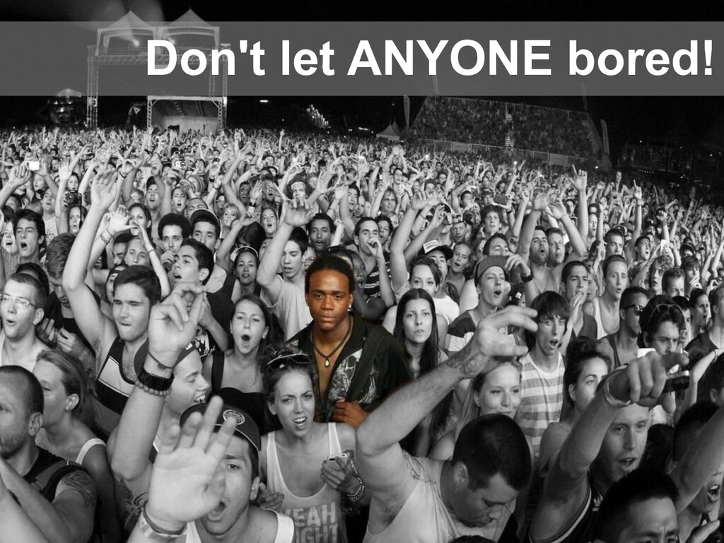 Don't let ANYONE bored!