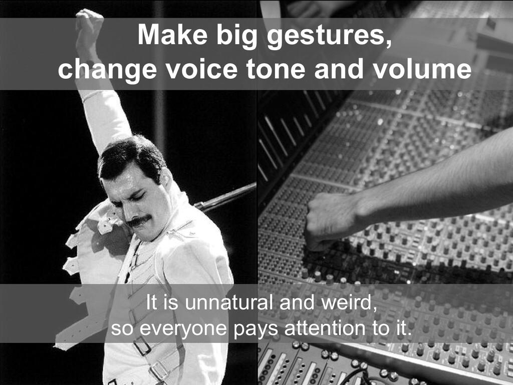 Make big gestures, change voice tone and volume...