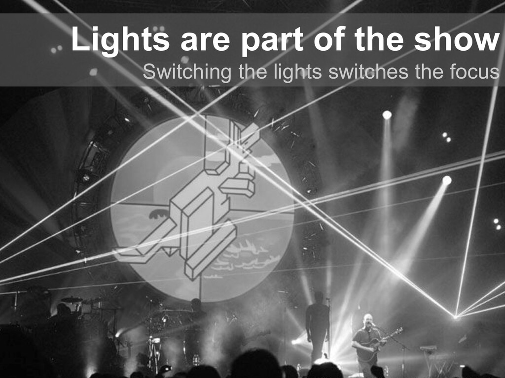 Lights are part of the show Switching the light...