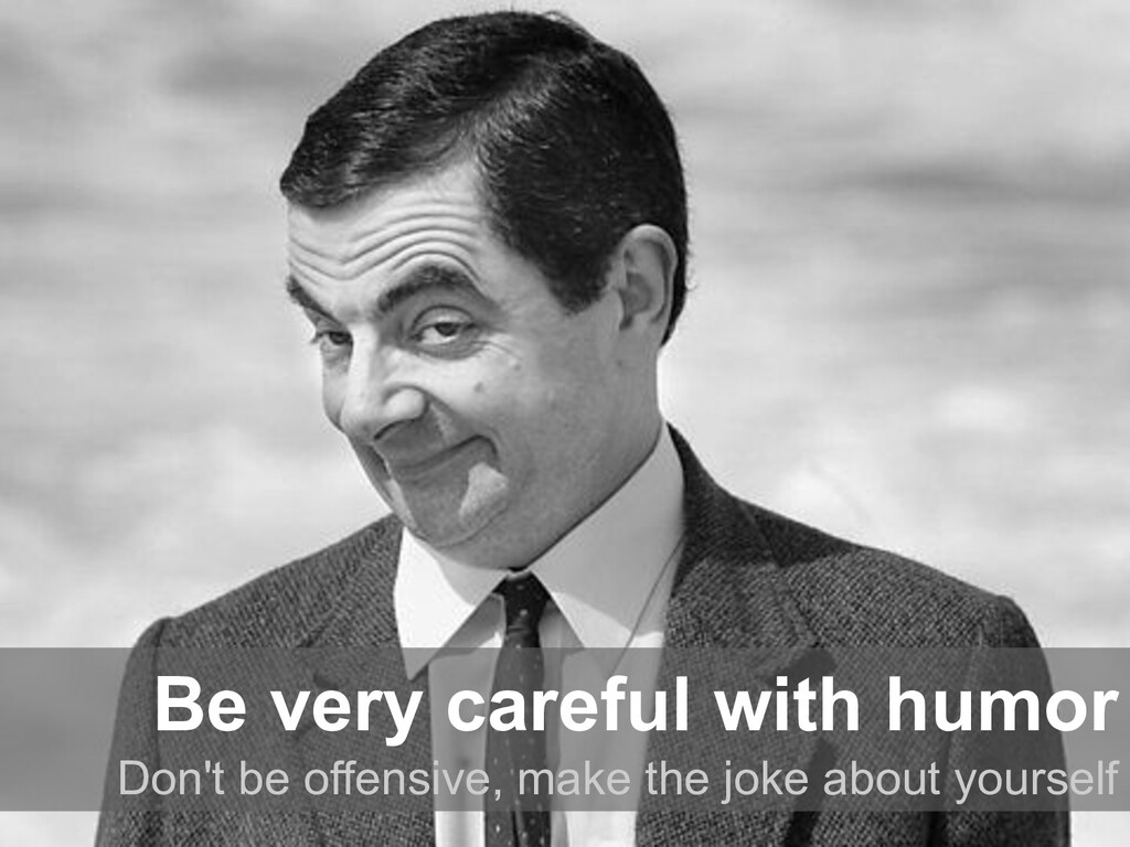 Be very careful with humor Don't be offensive, ...