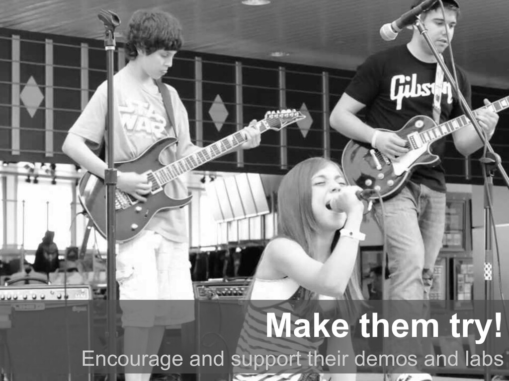 Make them try! Encourage and support their demo...