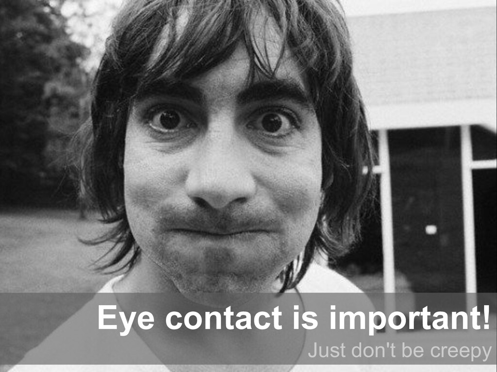 Eye contact is important! Just don't be creepy