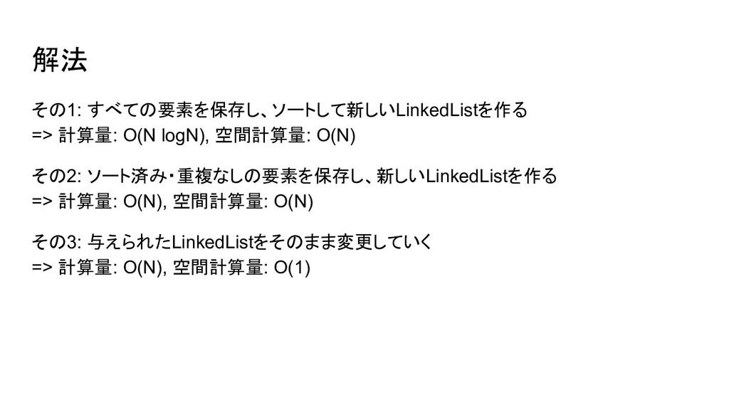 その1: すべての要素を保存し、ソートして新しいLinkedListを作る => 計算量: O...