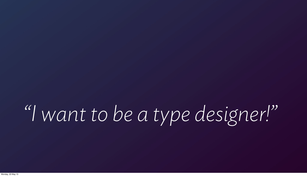 """""""I want to be a type designer!"""" Monday, 20 May ..."""