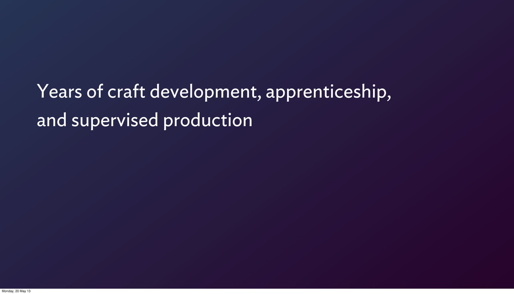 Years of craft development, apprenticeship, and...