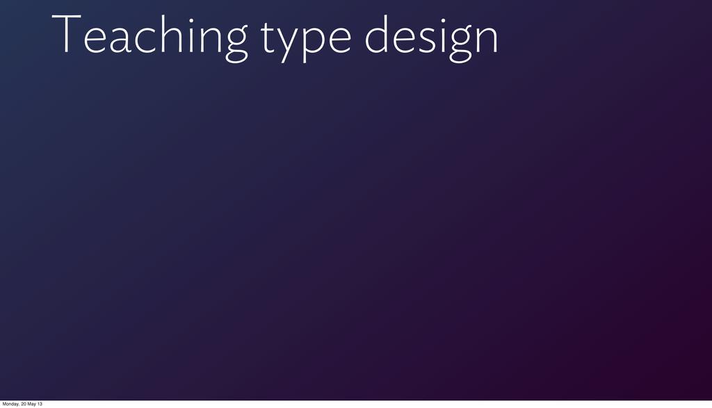 Teaching type design Monday, 20 May 13