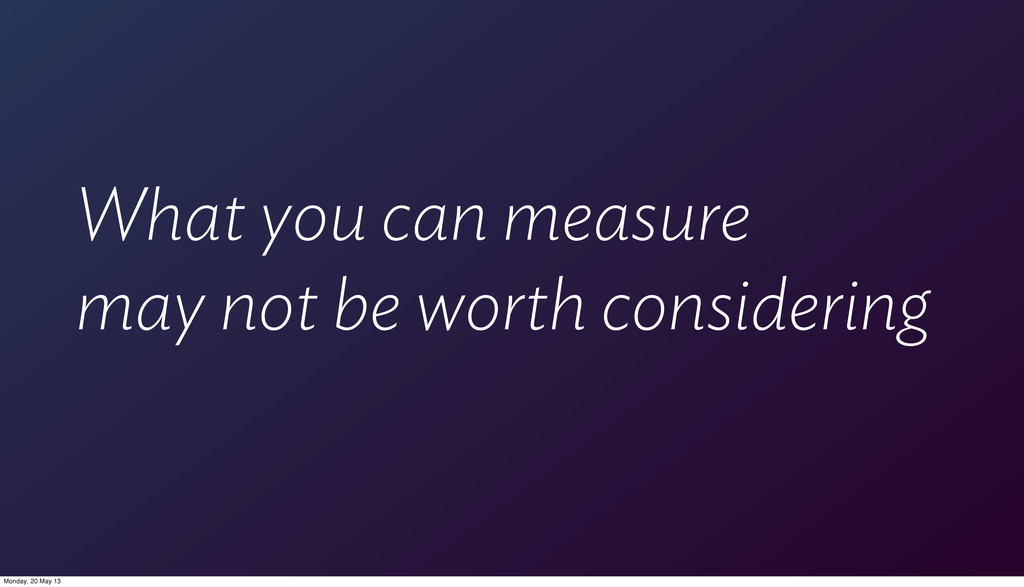 What you can measure may not be worth consideri...