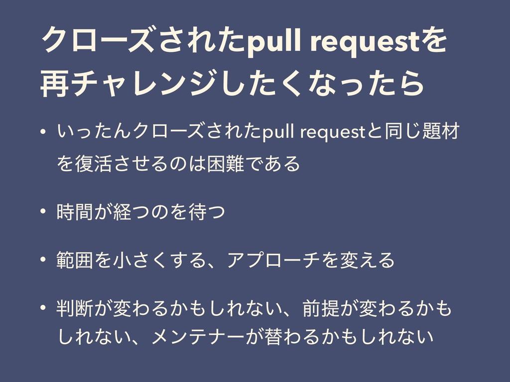 Ϋϩʔζ͞Εͨpull requestΛ ࠶νϟϨϯδͨ͘͠ͳͬͨΒ • ͍ͬͨΜΫϩʔζ͞Ε...