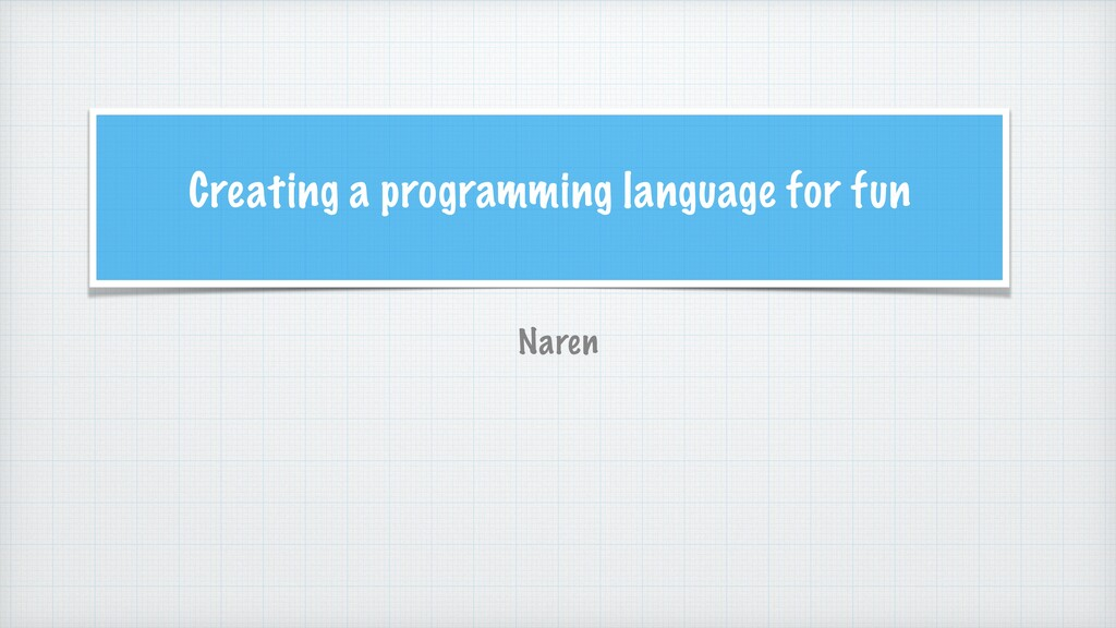 Creating a programming language for fun Naren