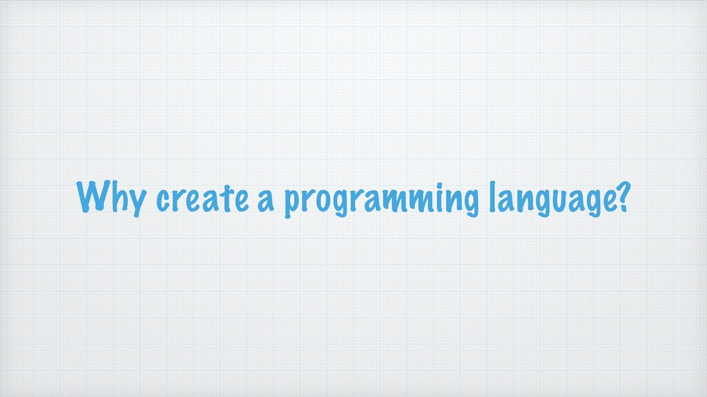 Why create a programming language?