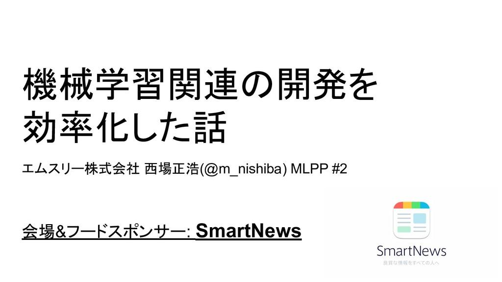 機械学習関連の開発を 効率化した話 エムスリー株式会社 西場正浩(@m_nishiba) ML...