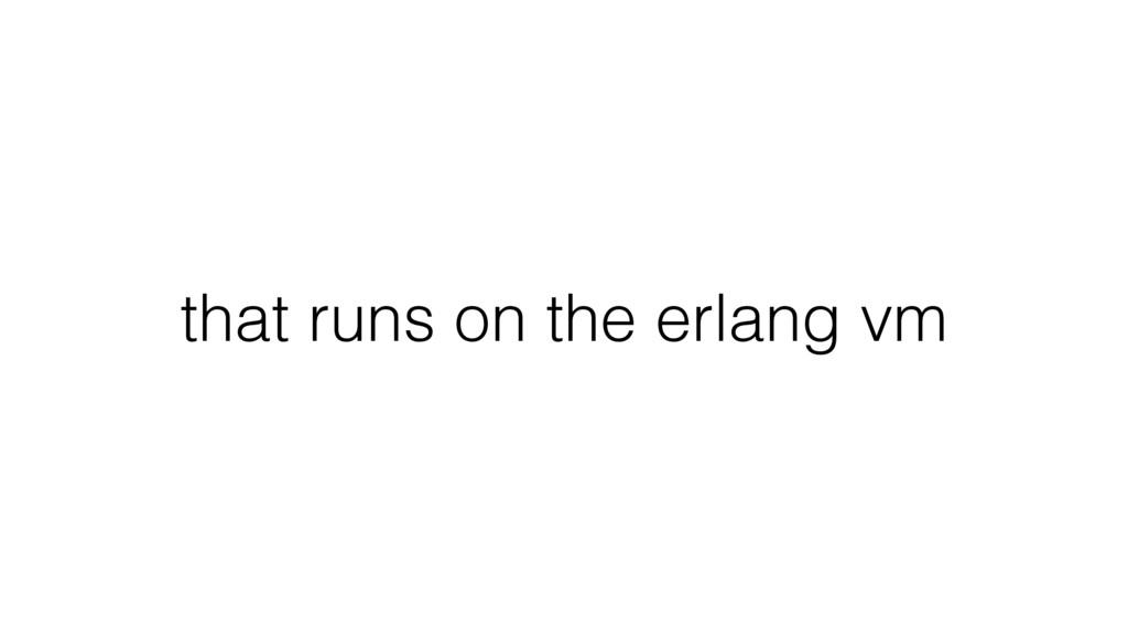 that runs on the erlang vm