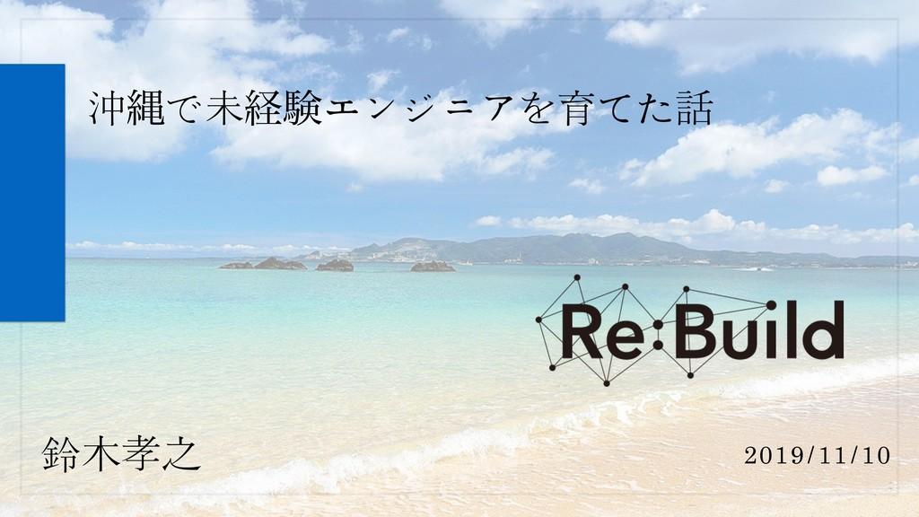 鈴木孝之 沖ೄで未ܦݧエンジニアを育てた話 2019/11/10