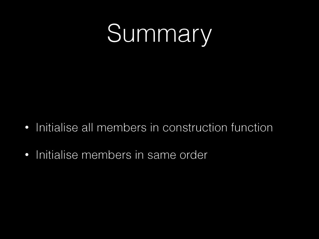 Summary • Initialise all members in constructio...