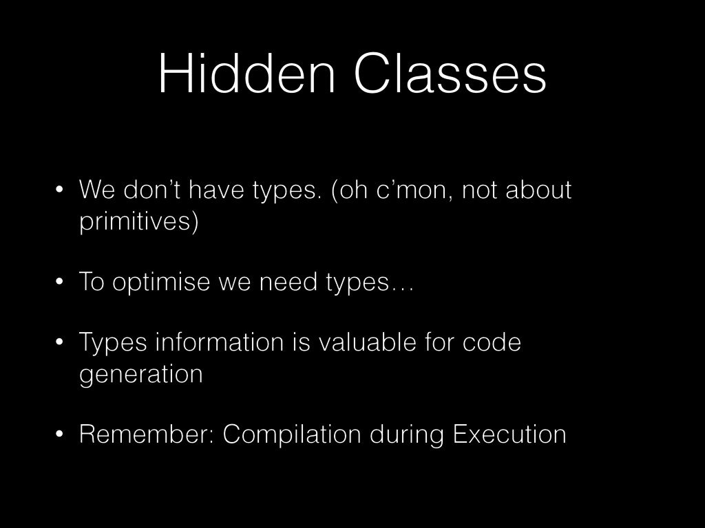 Hidden Classes • We don't have types. (oh c'mon...