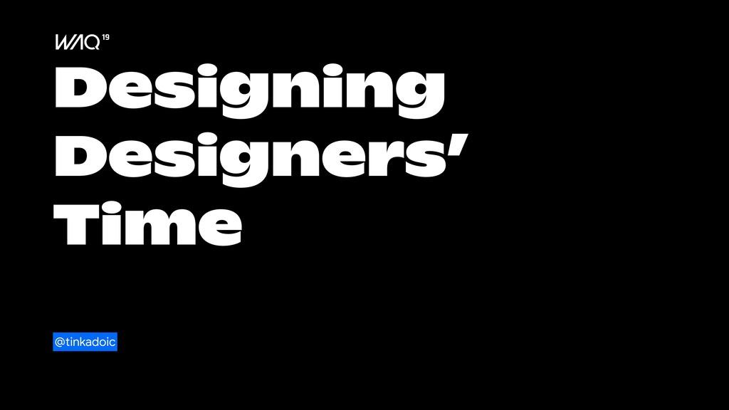 Designing Designers' Time @tinkadoic
