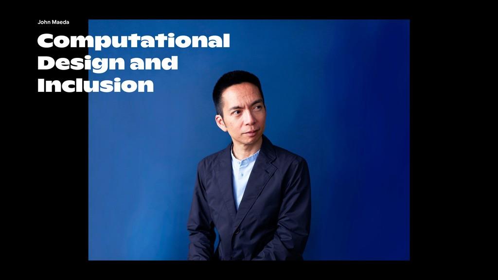 Computational Design and Inclusion John Maeda