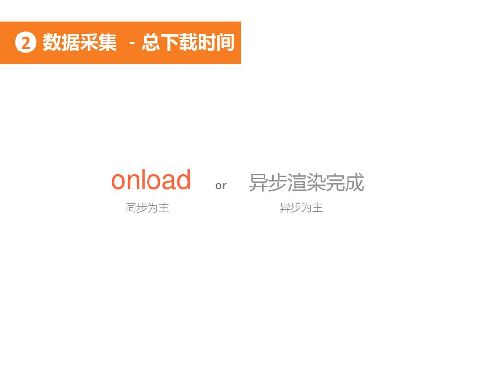数据采集 - 总下载时间 2 onload or 异步渲染完成 同步为主 异步为主