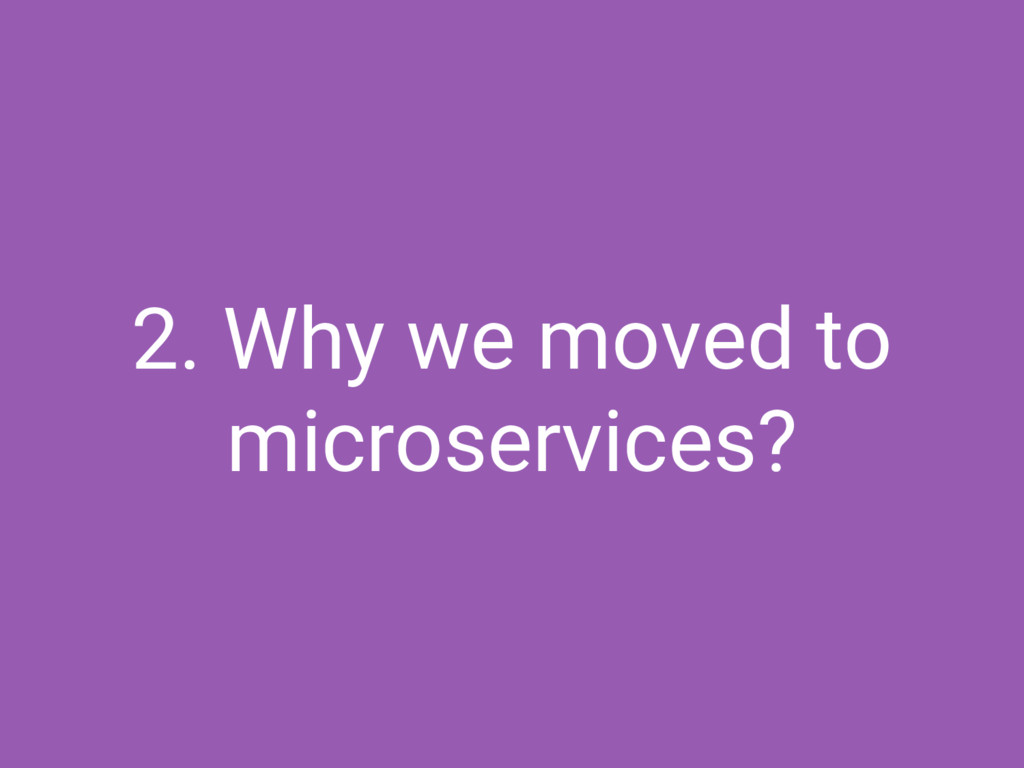 2. Why we moved to microservices?