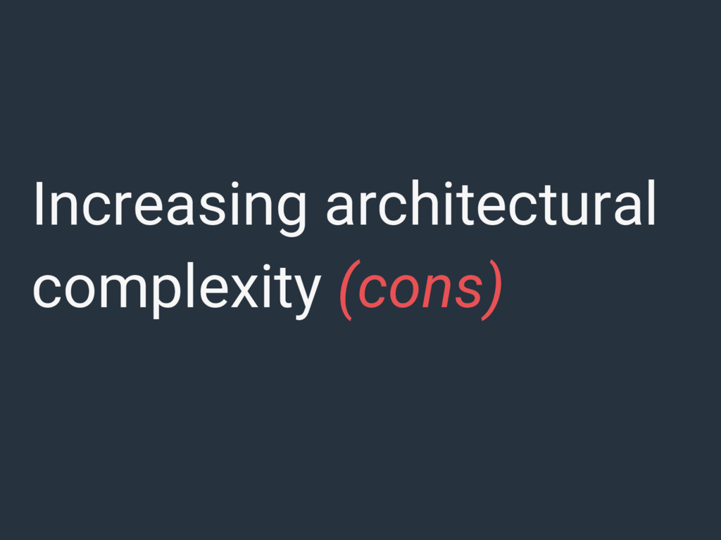Increasing architectural complexity (cons)