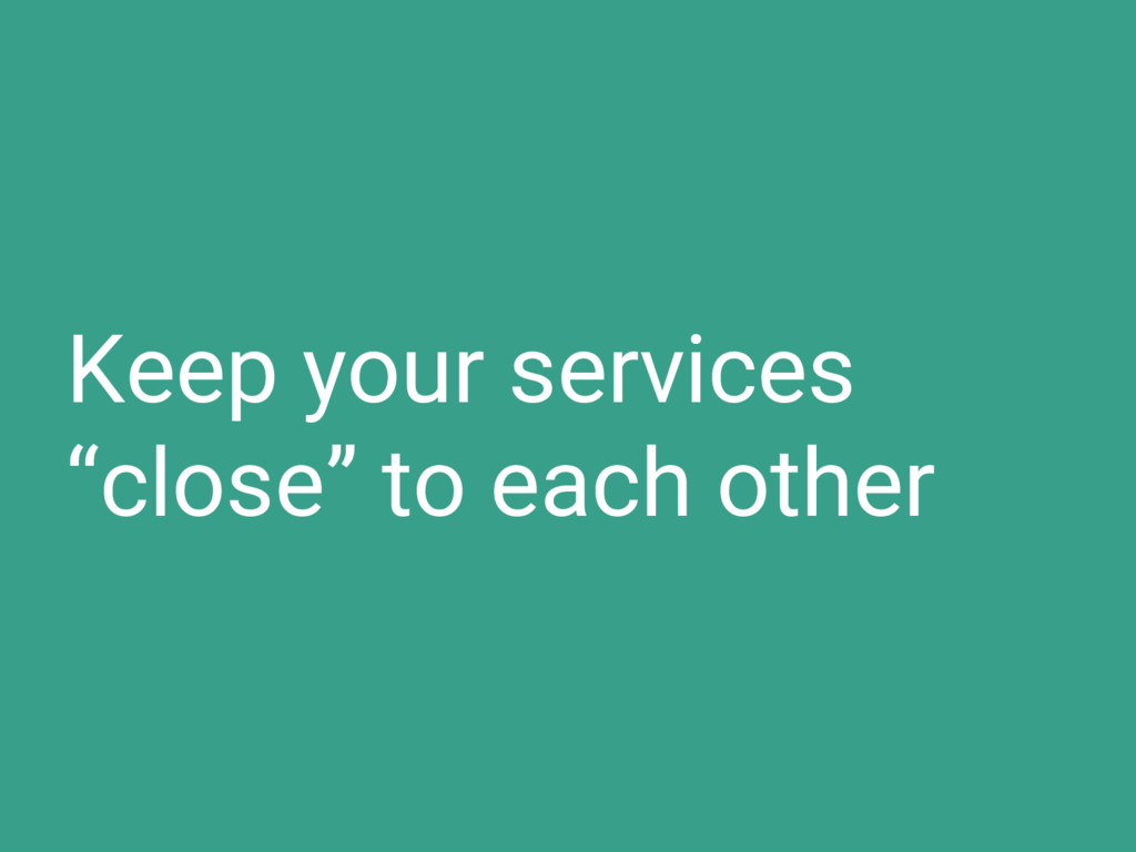 "Keep your services ""close"" to each other"