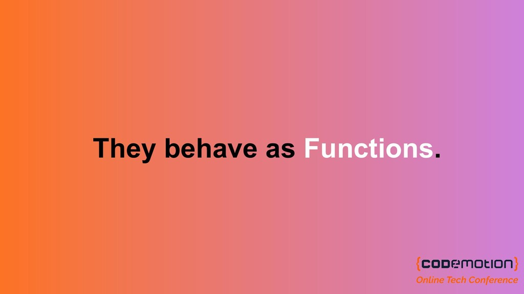 They behave as Functions.