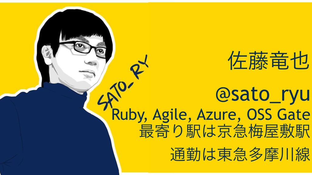 ࠤ౻ཽ ɹ@sato_ryu Ruby, Agile, Azure, OSS Gate ࠷د...