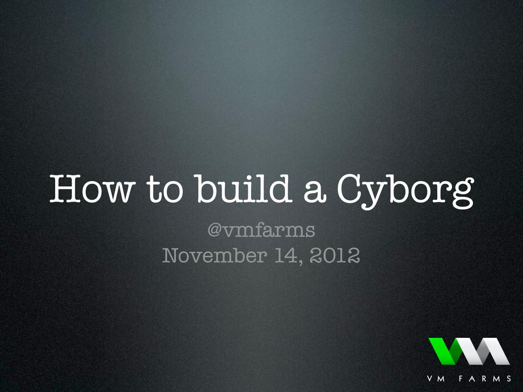 How to build a Cyborg @vmfarms November 14, 2012