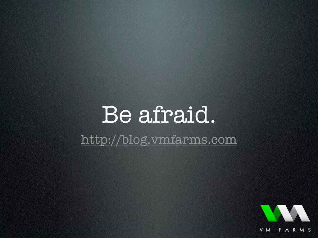Be afraid. http://blog.vmfarms.com