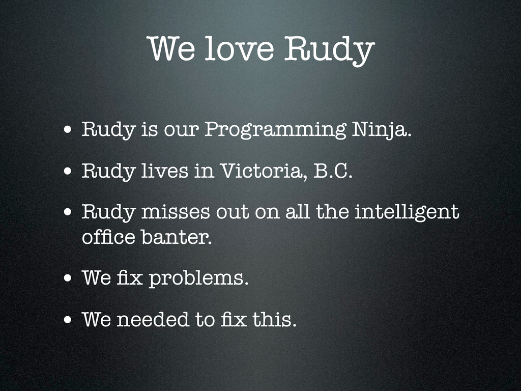 We love Rudy • Rudy is our Programming Ninja. •...