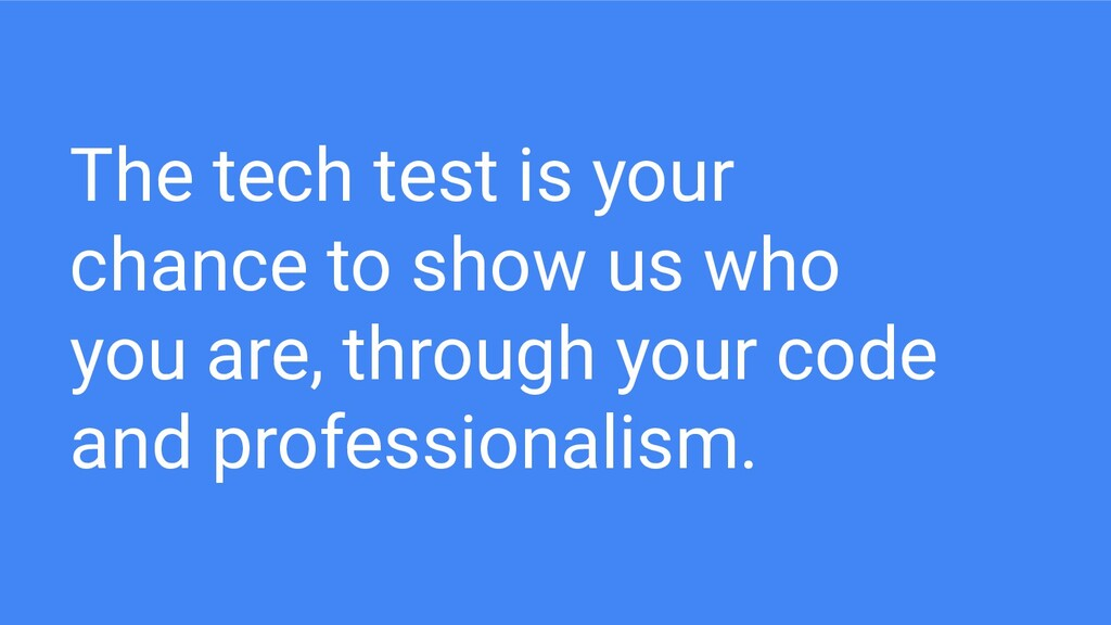 The tech test is your chance to show us who you...