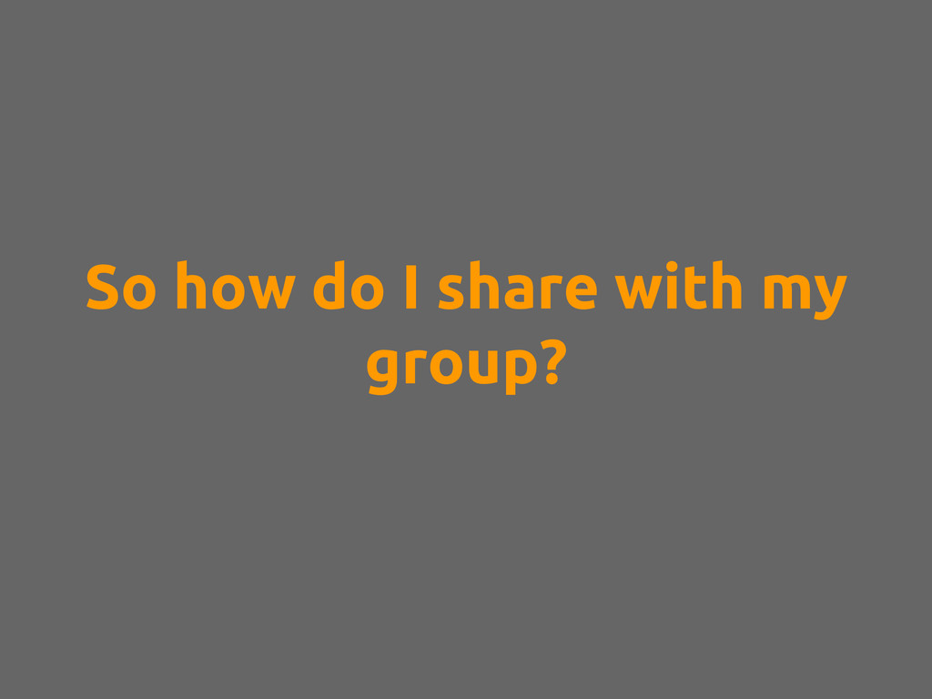 So how do I share with my group?