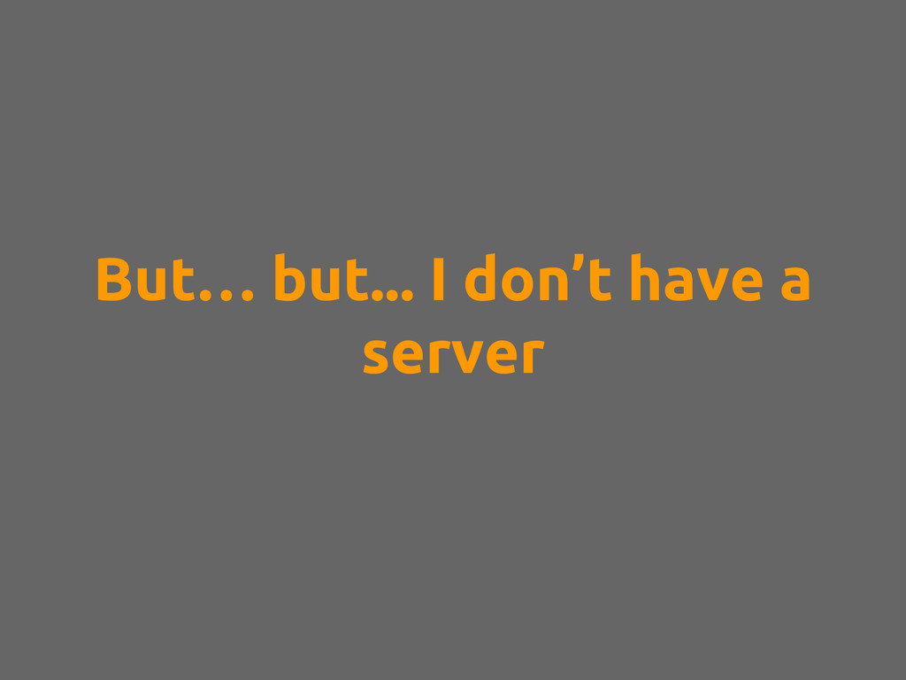 But… but... I don't have a server